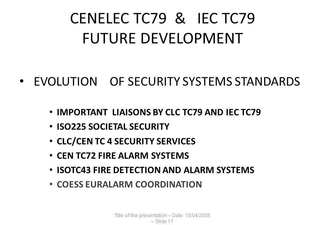 CENELEC TC79 & IEC TC79 FUTURE DEVELOPMENT EVOLUTION OF SECURITY SYSTEMS STANDARDS IMPORTANT LIAISONS BY CLC TC79 AND IEC TC79 ISO225 SOCIETAL SECURITY CLC/CEN TC 4 SECURITY SERVICES CEN TC72 FIRE ALARM SYSTEMS ISOTC43 FIRE DETECTION AND ALARM SYSTEMS COESS EURALARM COORDINATION Title of the presentation – Date: 15/04/2008 – Slide 17