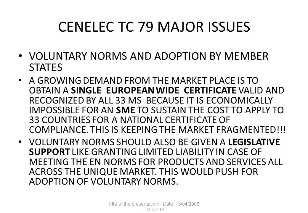 CENELEC TC 79 MAJOR ISSUES VOLUNTARY NORMS AND ADOPTION BY MEMBER STATES A GROWING DEMAND FROM THE MARKET PLACE IS TO OBTAIN A SINGLE EUROPEAN WIDE CERTIFICATE VALID AND RECOGNIZED BY ALL 33 MS BECAUSE IT IS ECONOMICALLY IMPOSSIBLE FOR AN SME TO SUSTAIN THE COST TO APPLY TO 33 COUNTRIES FOR A NATIONAL CERTIFICATE OF COMPLIANCE.