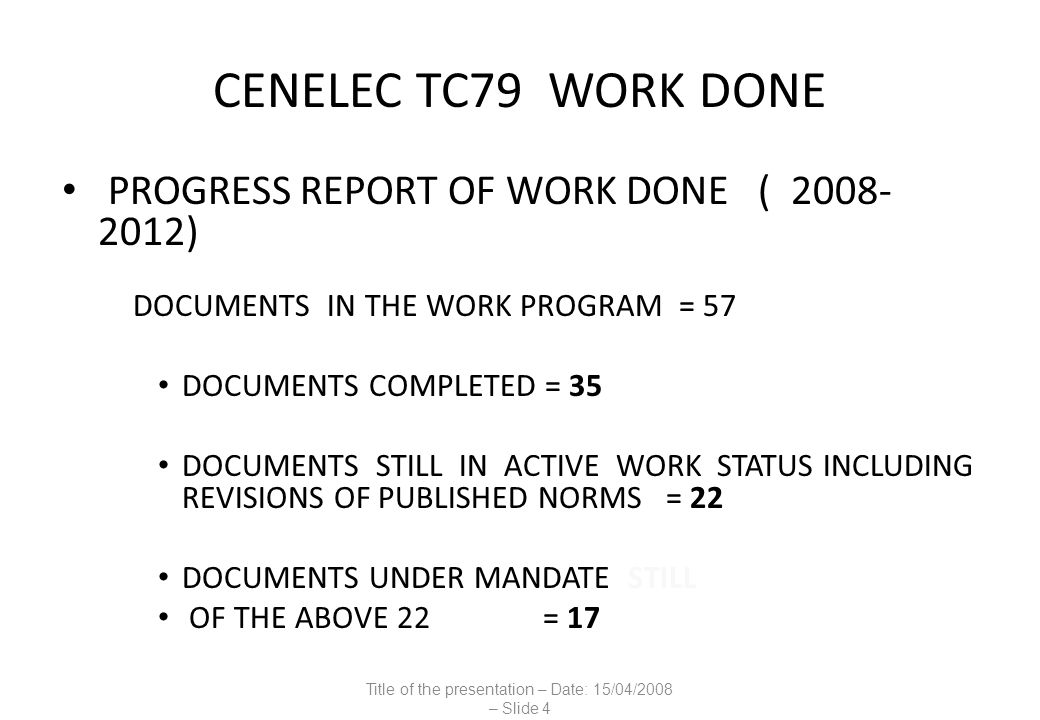 CENELEC TC79 WORK DONE PROGRESS REPORT OF WORK DONE ( 2008- 2012) DOCUMENTS IN THE WORK PROGRAM = 57 DOCUMENTS COMPLETED = 35 DOCUMENTS STILL IN ACTIVE WORK STATUS INCLUDING REVISIONS OF PUBLISHED NORMS = 22 DOCUMENTS UNDER MANDATE STILL OF THE ABOVE 22 = 17 Title of the presentation – Date: 15/04/2008 – Slide 4
