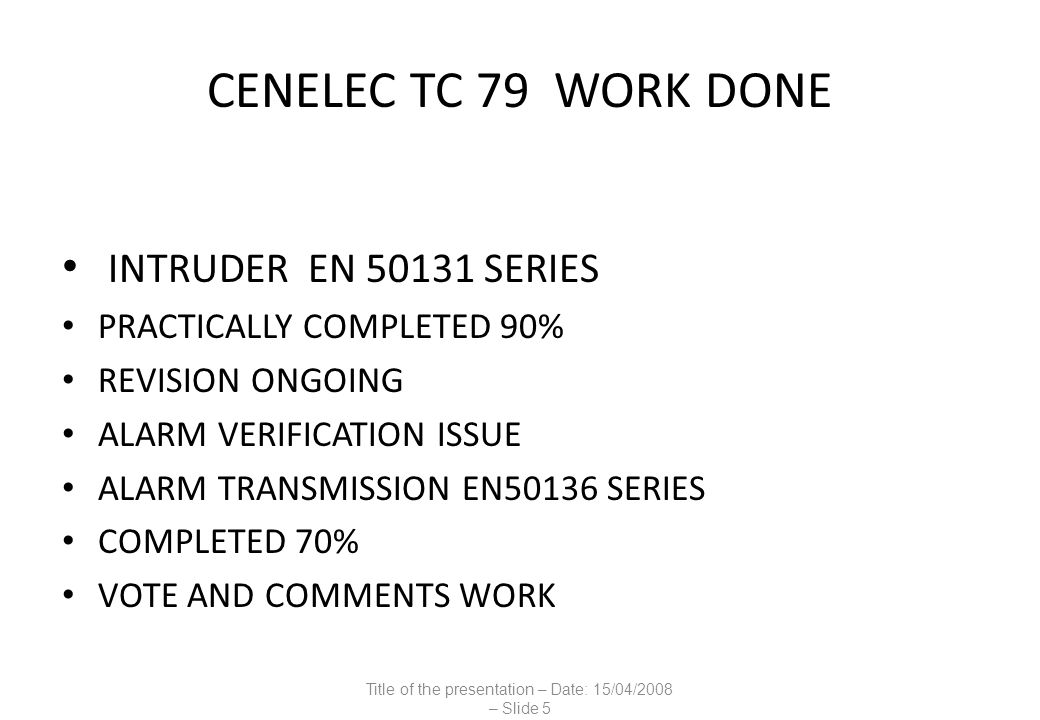 CENELEC TC 79 WORK DONE INTRUDER EN 50131 SERIES PRACTICALLY COMPLETED 90% REVISION ONGOING ALARM VERIFICATION ISSUE ALARM TRANSMISSION EN50136 SERIES COMPLETED 70% VOTE AND COMMENTS WORK Title of the presentation – Date: 15/04/2008 – Slide 5