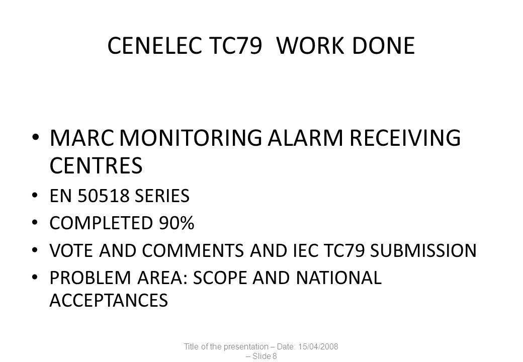 CENELEC TC 79 WORK DONE OTHER SERIES SOCIAL ALARMS EN 50134 AUDIO VIDEO DOOR DEVICES EN 50486 ENVIRONMENTAL EN 50130 ALARM TERMS AND DEFINITIONS TR 50531 LIST OF INTERPRETATIONS TR 50515 GUIDELINES TO COMPLY WITH EU DIRECTIVES EN 50456 COMBINED AND INTEGRATED SYSTEMS TS 50398 Title of the presentation – Date: 15/04/2008 – Slide 9