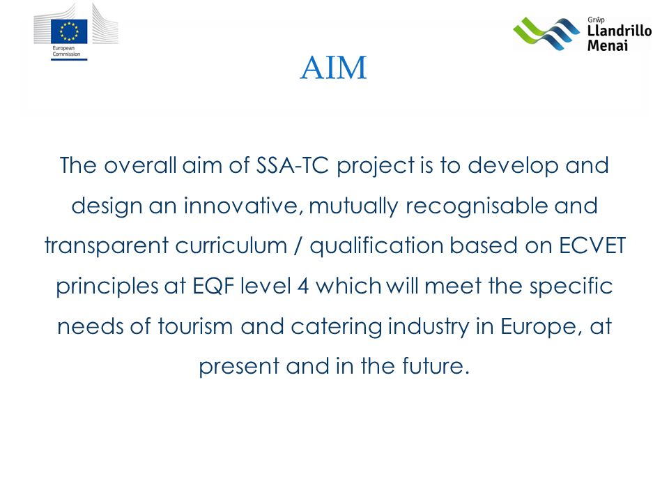 AIM The overall aim of SSA-TC project is to develop and design an innovative, mutually recognisable and transparent curriculum / qualification based on ECVET principles at EQF level 4 which will meet the specific needs of tourism and catering industry in Europe, at present and in the future.
