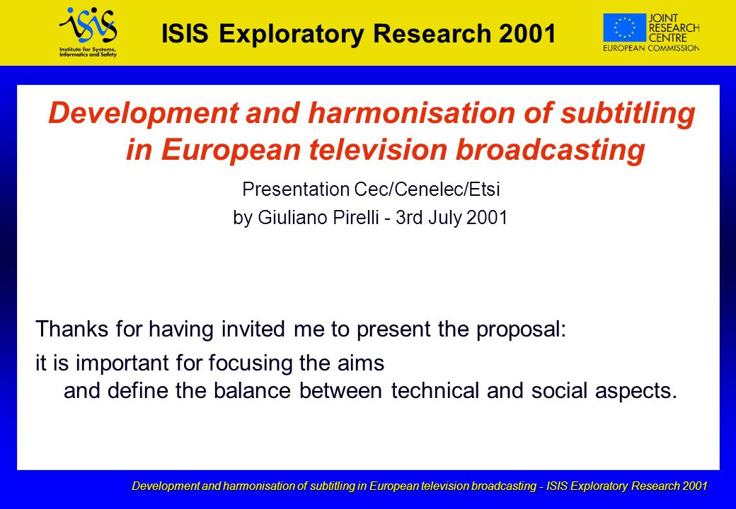 Development and harmonisation of subtitling in European television broadcasting - ISIS Exploratory Research 2001 ISIS Exploratory Research 2001 Development and harmonisation of subtitling in European television broadcasting Presentation Cec/Cenelec/Etsi by Giuliano Pirelli - 3rd July 2001 Thanks for having invited me to present the proposal: it is important for focusing the aims and define the balance between technical and social aspects.