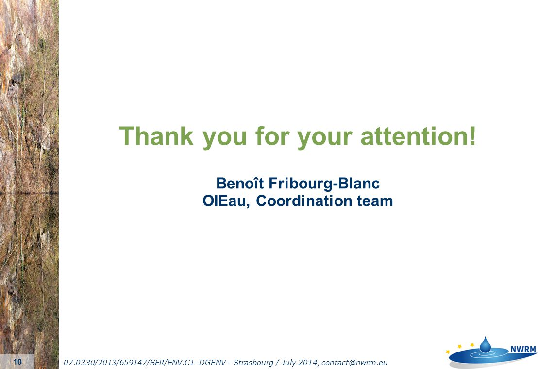 07.0330/2013/659147/SER/ENV.C1- DGENV – Strasbourg / July 2014, contact@nwrm.eu 10 Thank you for your attention! Benoît Fribourg-Blanc OIEau, Coordina
