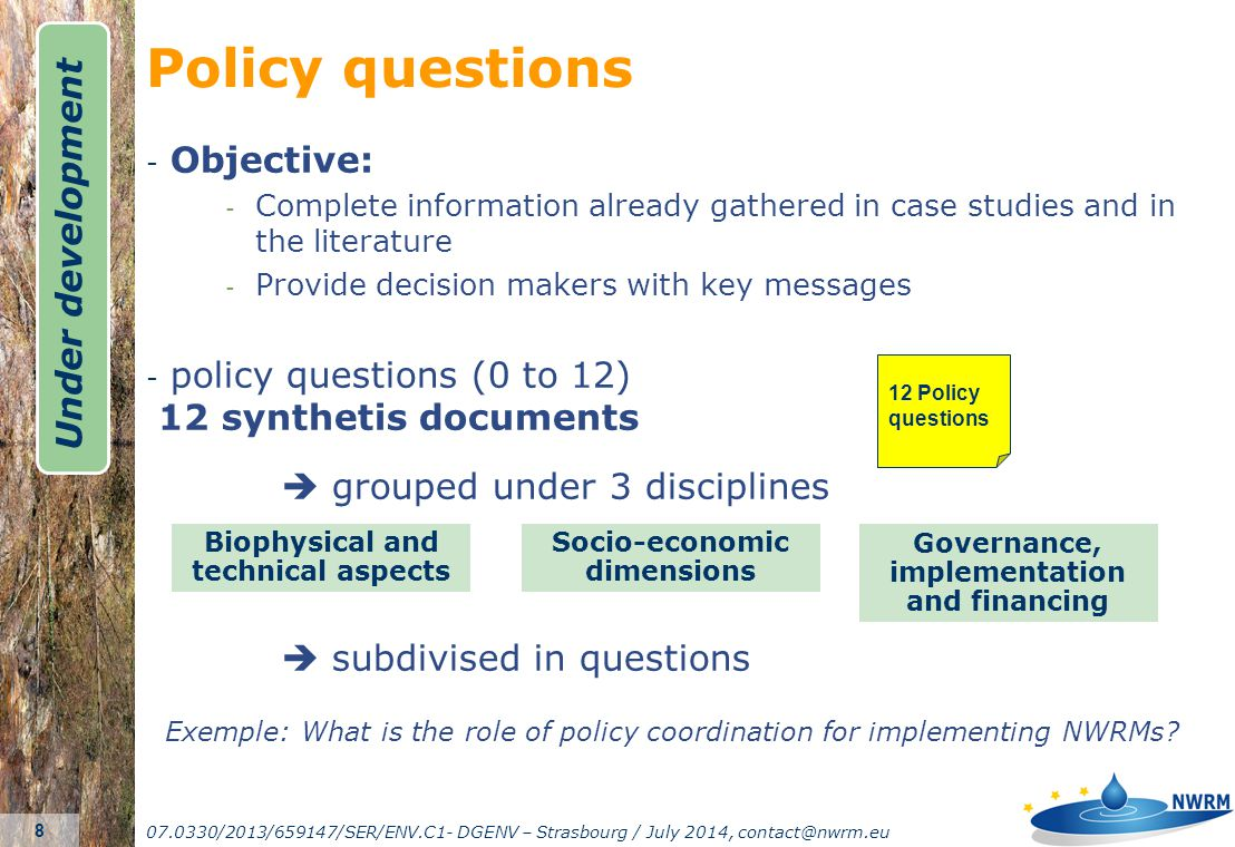 07.0330/2013/659147/SER/ENV.C1- DGENV – Strasbourg / July 2014, contact@nwrm.eu 9 102 minimum literature references 53 NWRM factsheets 12 Policy questions Literature references for Case studies (partners) Other Literature references (national language, 28MS) 80 light case studies NWRM factsheet template Synthesis_docsCase study template literature template-vf NWRM list-v10 40 in-depth case studies In-depth case study factsheet template Case study template Literature_sources_ minimum_0404 1 23 4 567 8 9 Database Platform Under development