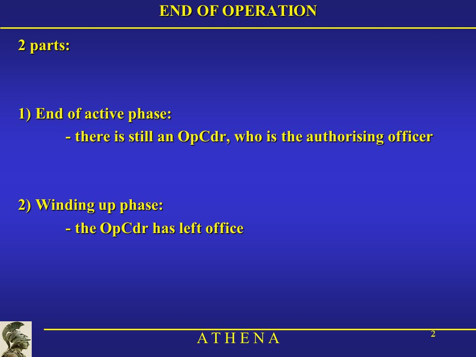 A T H E N A 2 END OF OPERATION 2 parts: 1) End of active phase: - there is still an OpCdr, who is the authorising officer 2) Winding up phase: - the OpCdr has left office