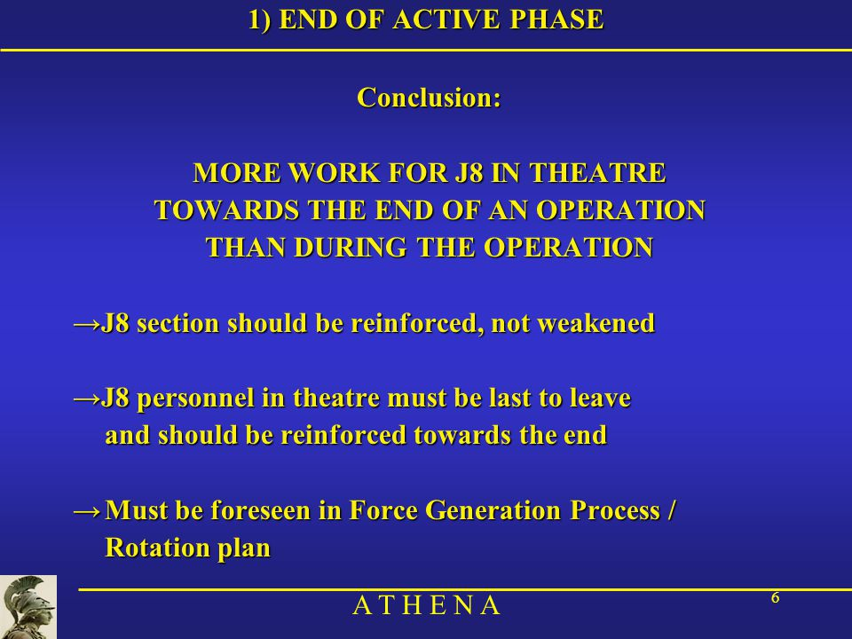 A T H E N A 6 1) END OF ACTIVE PHASE Conclusion: MORE WORK FOR J8 IN THEATRE TOWARDS THE END OF AN OPERATION THAN DURING THE OPERATION →J8 section should be reinforced, not weakened →J8 personnel in theatre must be last to leave and should be reinforced towards the end →Must be foreseen in Force Generation Process / Rotation plan