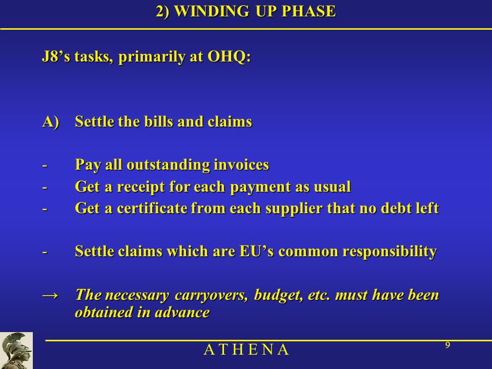 A T H E N A 9 2) WINDING UP PHASE J8's tasks, primarily at OHQ: A)Settle the bills and claims -Pay all outstanding invoices -Get a receipt for each payment as usual -Get a certificate from each supplier that no debt left -Settle claims which are EU's common responsibility →The necessary carryovers, budget, etc.