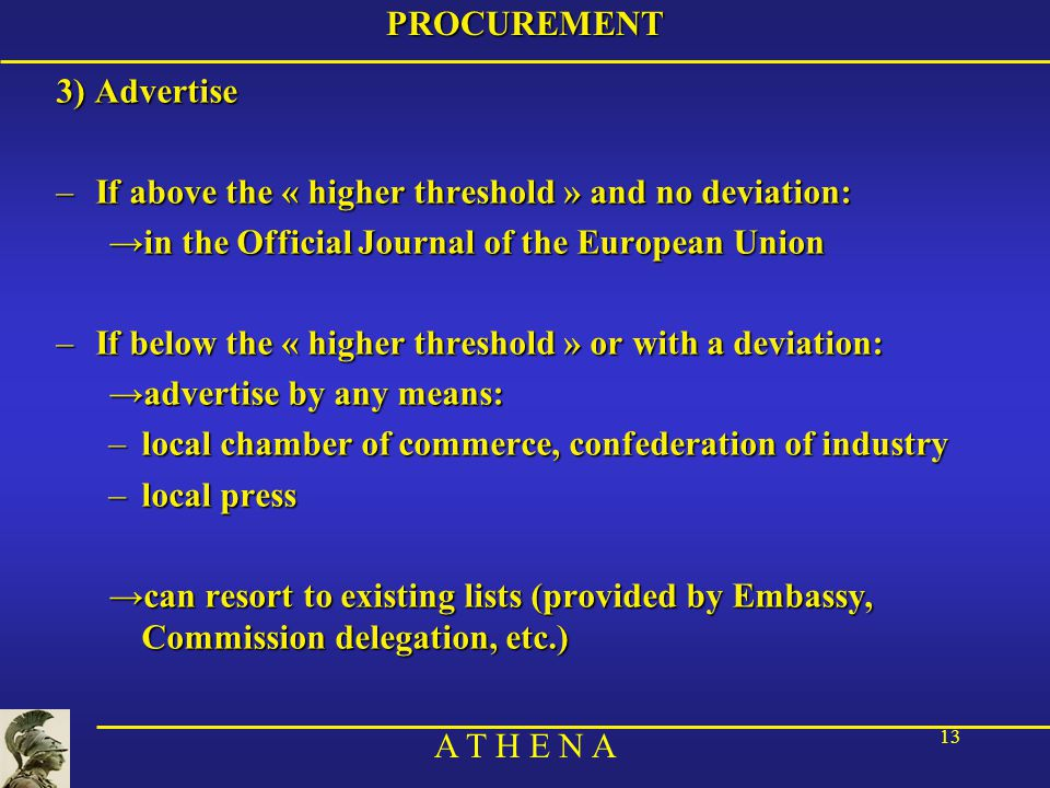 A T H E N A 13PROCUREMENT 3) Advertise –If above the « higher threshold » and no deviation: →in the Official Journal of the European Union –If below the « higher threshold » or with a deviation: →advertise by any means: –local chamber of commerce, confederation of industry –local press →can resort to existing lists (provided by Embassy, Commission delegation, etc.)