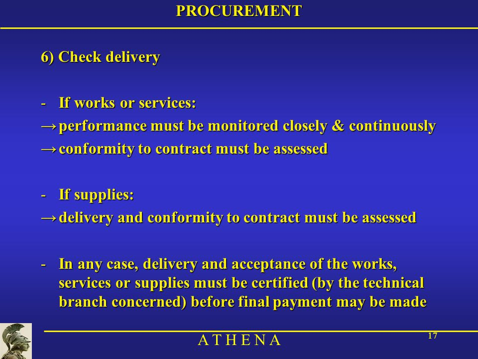 A T H E N A 17PROCUREMENT 6) Check delivery -If works or services: →performance must be monitored closely & continuously →conformity to contract must be assessed -If supplies: →delivery and conformity to contract must be assessed -In any case, delivery and acceptance of the works, services or supplies must be certified (by the technical branch concerned) before final payment may be made