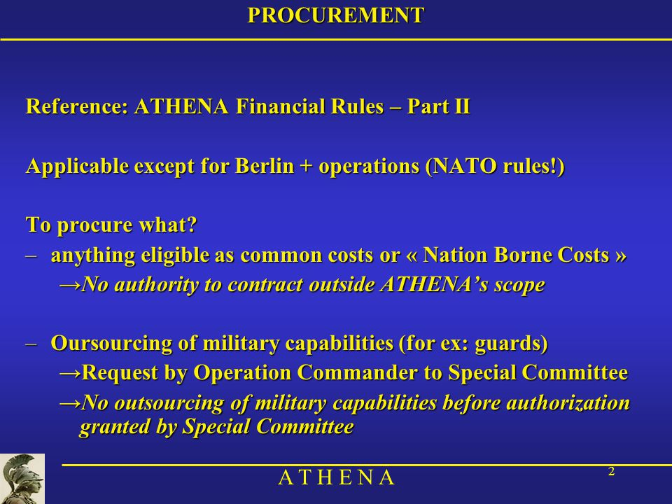 A T H E N A 2PROCUREMENT Reference: ATHENA Financial Rules – Part II Applicable except for Berlin + operations (NATO rules!) To procure what.