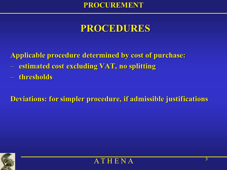 A T H E N A 14PROCUREMENT 4) Select the successfull candidate –If above the « higher threshold » and no deviation: →formal tender (double sealed envelopes) –If below the « higher threshold » or with a deviation: →negotiated procedure: →negotiate price & services, works, supplies –In any case →selection committee: –appointed by authorising officer (Operation Commander, by delegation: local J8) –at least 3 persons from 2 different sections of the HQ concerned (J8+technical branch concerned)