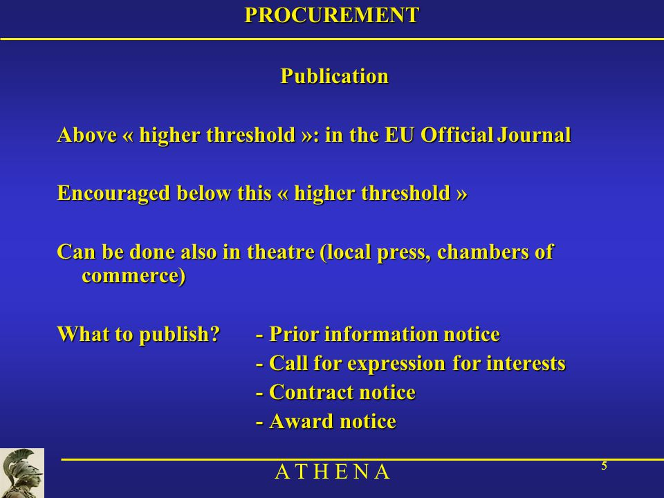 A T H E N A 5PROCUREMENTPublication Above « higher threshold »: in the EU Official Journal Encouraged below this « higher threshold » Can be done also in theatre (local press, chambers of commerce) What to publish - Prior information notice - Call for expression for interests - Contract notice - Award notice