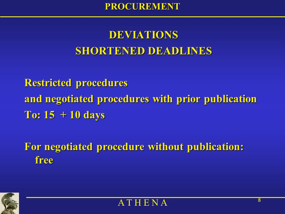 A T H E N A 8PROCUREMENTDEVIATIONS SHORTENED DEADLINES Restricted procedures and negotiated procedures with prior publication To: 15 + 10 days For negotiated procedure without publication: free