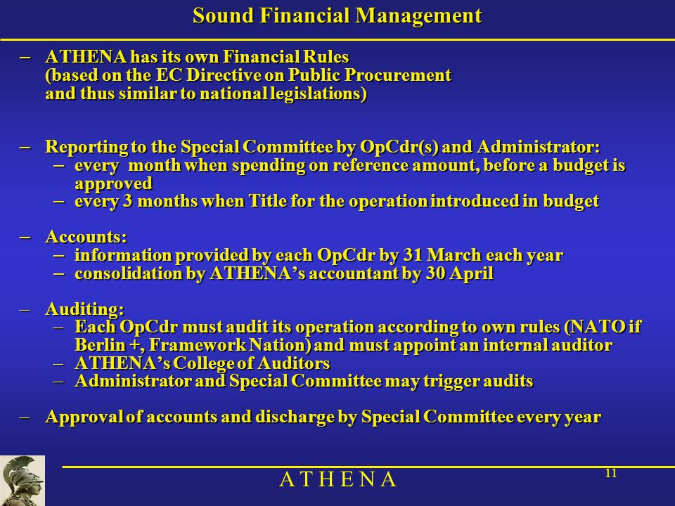 A T H E N A 11 Sound Financial Management – ATHENA has its own Financial Rules (based on the EC Directive on Public Procurement and thus similar to national legislations) – Reporting to the Special Committee by OpCdr(s) and Administrator: – every month when spending on reference amount, before a budget is approved – every 3 months when Title for the operation introduced in budget – Accounts: – information provided by each OpCdr by 31 March each year – consolidation by ATHENA's accountant by 30 April –Auditing: –Each OpCdr must audit its operation according to own rules (NATO if Berlin +, Framework Nation) and must appoint an internal auditor –ATHENA's College of Auditors –Administrator and Special Committee may trigger audits –Approval of accounts and discharge by Special Committee every year