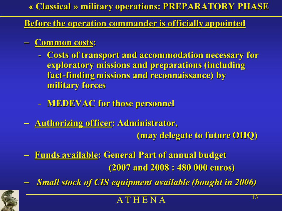 A T H E N A 13 « Classical » military operations: PREPARATORY PHASE Before the operation commander is officially appointed – Common costs: -Costs of transport and accommodation necessary for exploratory missions and preparations (including fact-finding missions and reconnaissance) by military forces -MEDEVAC for those personnel – Authorizing officer: Administrator, (may delegate to future OHQ) – Funds available: General Part of annual budget (2007 and 2008 : 480 000 euros) – Small stock of CIS equipment available (bought in 2006)