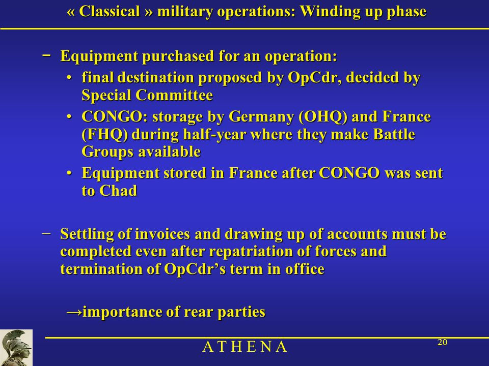 A T H E N A 20 « Classical » military operations: Winding up phase − Equipment purchased for an operation: final destination proposed by OpCdr, decided by Special Committeefinal destination proposed by OpCdr, decided by Special Committee CONGO: storage by Germany (OHQ) and France (FHQ) during half-year where they make Battle Groups availableCONGO: storage by Germany (OHQ) and France (FHQ) during half-year where they make Battle Groups available Equipment stored in France after CONGO was sent to ChadEquipment stored in France after CONGO was sent to Chad −Settling of invoices and drawing up of accounts must be completed even after repatriation of forces and termination of OpCdr's term in office →importance of rear parties