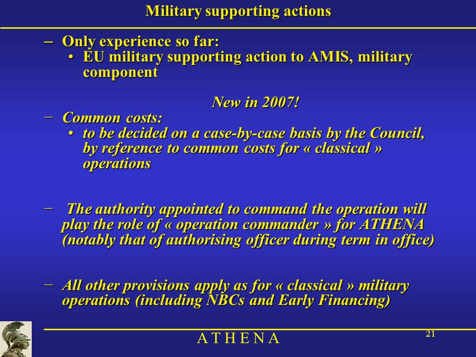 A T H E N A 21 Military supporting actions – Only experience so far: EU military supporting action to AMIS, military componentEU military supporting action to AMIS, military component New in 2007.