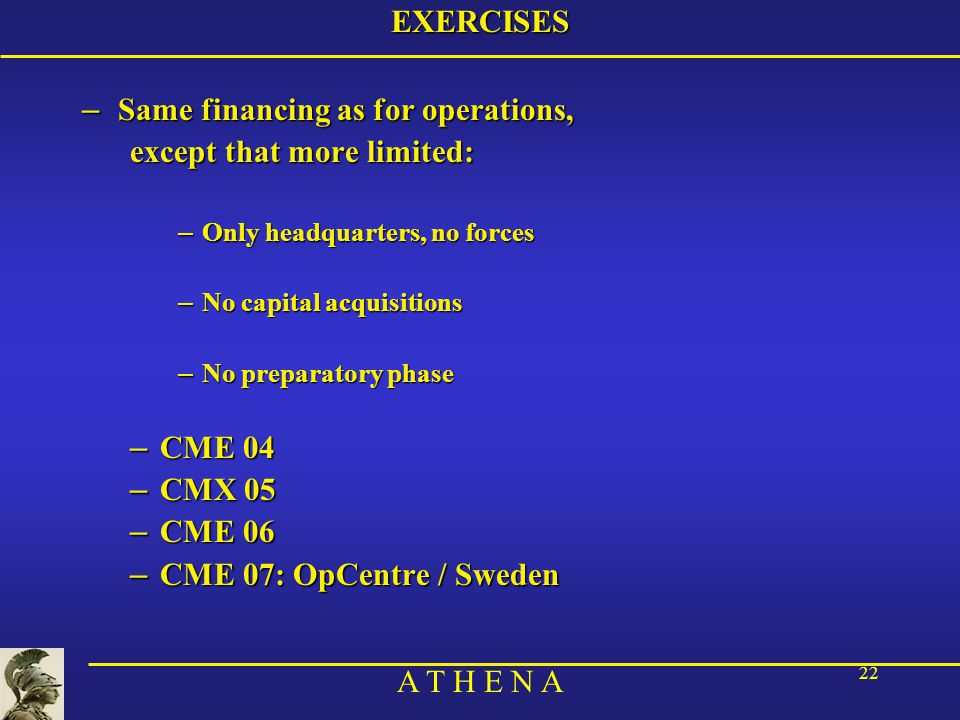 A T H E N A 22EXERCISES – Same financing as for operations, except that more limited: – Only headquarters, no forces – No capital acquisitions – No preparatory phase – CME 04 – CMX 05 – CME 06 – CME 07: OpCentre / Sweden