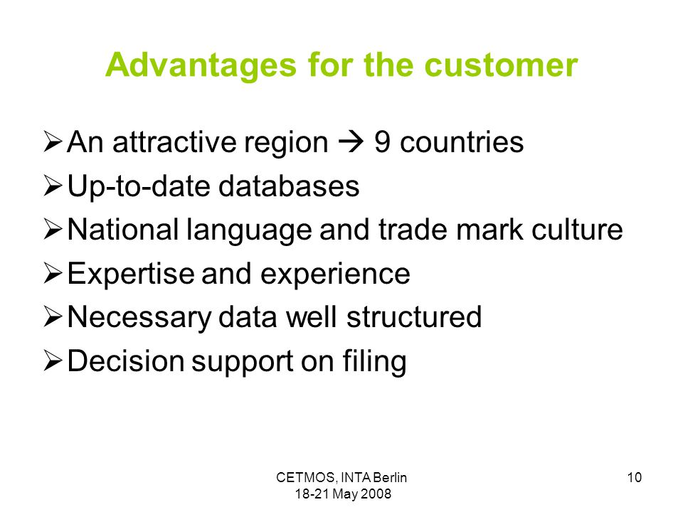 CETMOS, INTA Berlin 18-21 May 2008 10 Advantages for the customer  An attractive region  9 countries  Up-to-date databases  National language and trade mark culture  Expertise and experience  Necessary data well structured  Decision support on filing