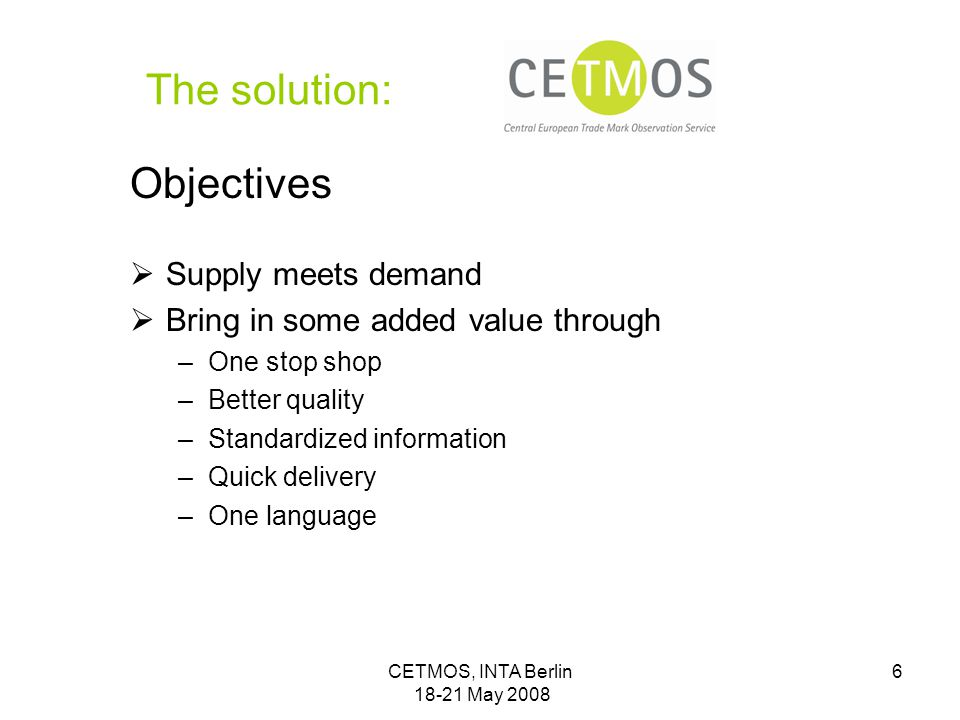 CETMOS, INTA Berlin 18-21 May 2008 6 The solution: Objectives  Supply meets demand  Bring in some added value through –One stop shop –Better quality –Standardized information –Quick delivery –One language