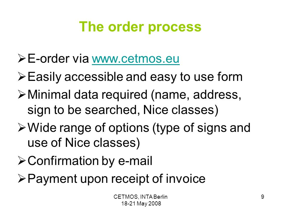 CETMOS, INTA Berlin 18-21 May 2008 9 The order process  E-order via www.cetmos.euwww.cetmos.eu  Easily accessible and easy to use form  Minimal data required (name, address, sign to be searched, Nice classes)  Wide range of options (type of signs and use of Nice classes)  Confirmation by e-mail  Payment upon receipt of invoice