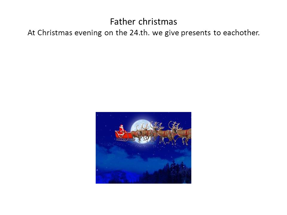 Father christmas At Christmas evening on the 24.th. we give presents to eachother.