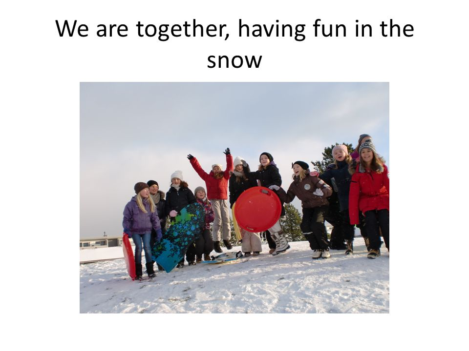 We are together, having fun in the snow