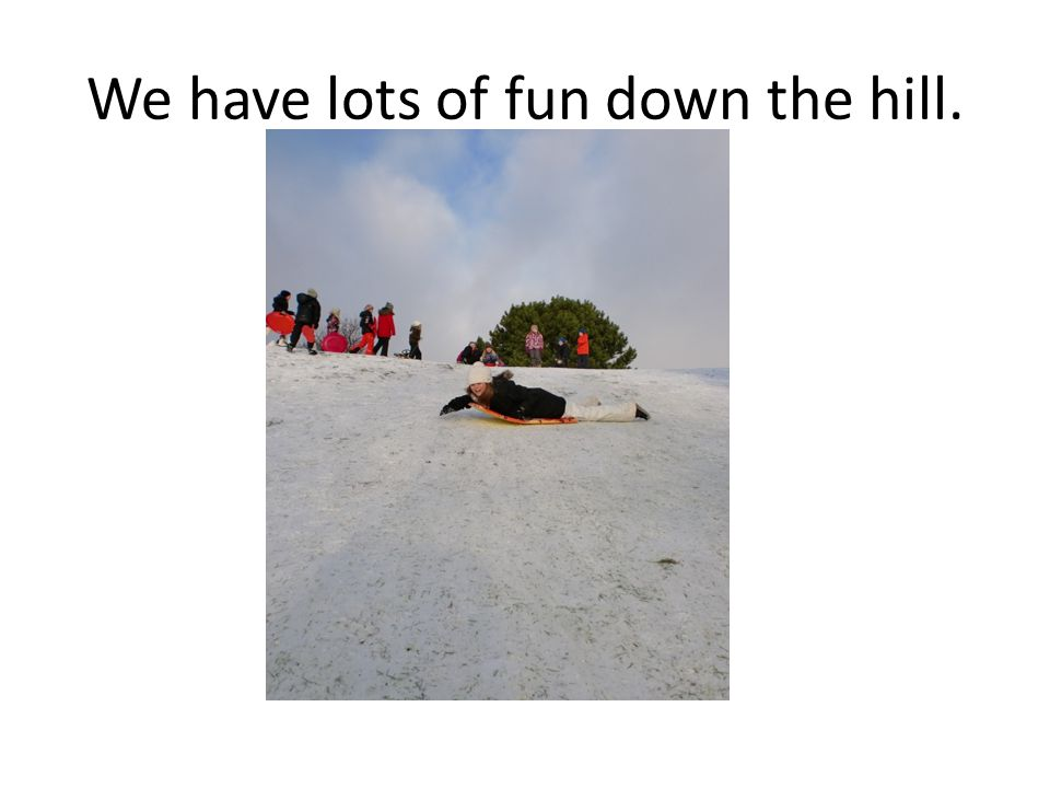 We have lots of fun down the hill.