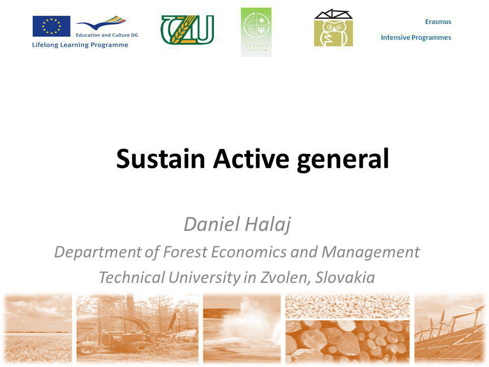 Erasmus Intensive Programmes Sustain Active general Daniel Halaj Department of Forest Economics and Management Technical University in Zvolen, Slovaki