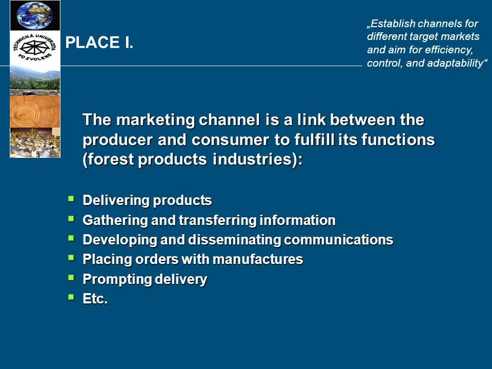 PLACE I. The marketing channel is a link between the producer and consumer to fulfill its functions (forest products industries):  Delivering product