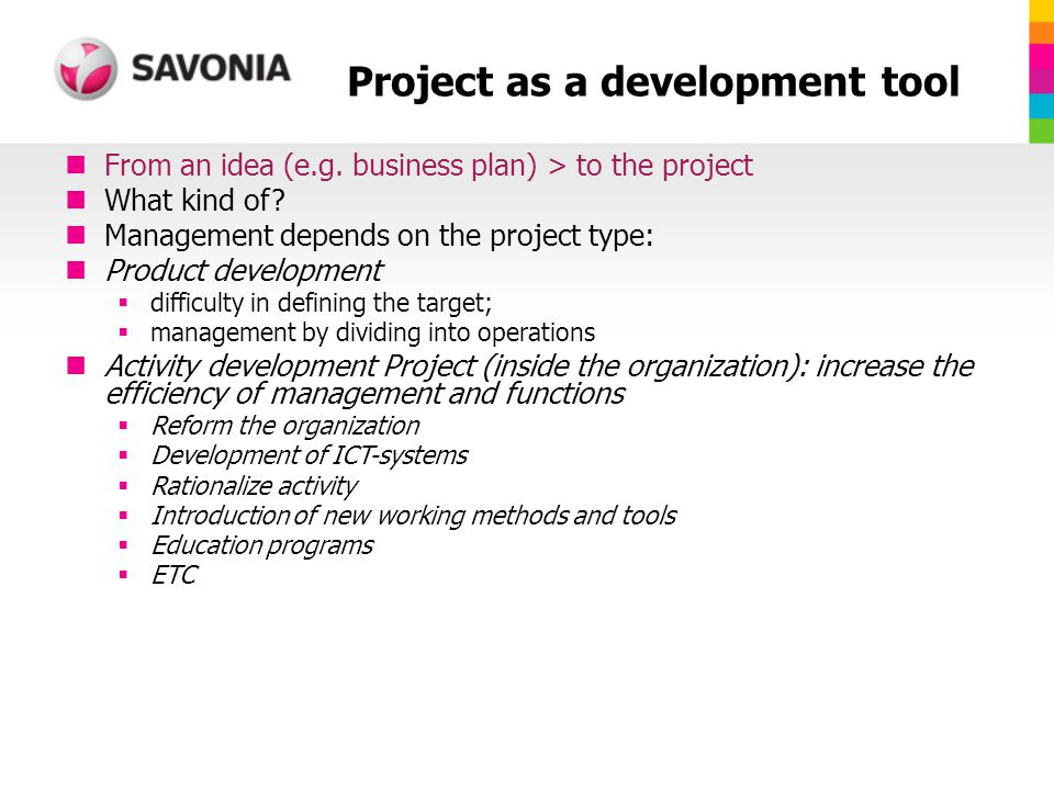 Project as a development tool From an idea (e.g. business plan) > to the project What kind of.