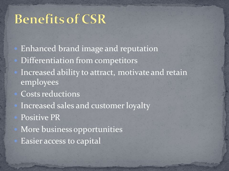 Enhanced brand image and reputation Differentiation from competitors Increased ability to attract, motivate and retain employees Costs reductions Increased sales and customer loyalty Positive PR More business opportunities Easier access to capital