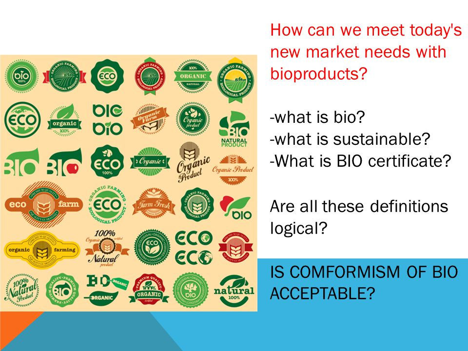 How can we meet today's new market needs with bioproducts? -what is bio? -what is sustainable? -What is BIO certificate? Are all these definitions log