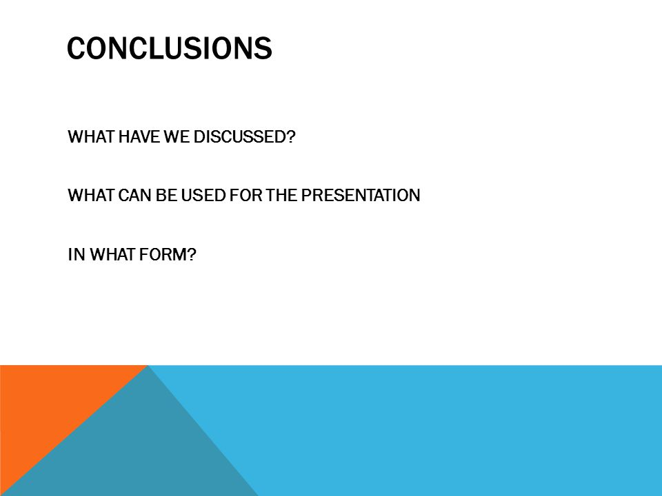 CONCLUSIONS WHAT HAVE WE DISCUSSED? WHAT CAN BE USED FOR THE PRESENTATION IN WHAT FORM?