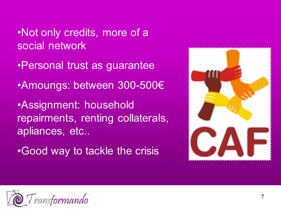 7 Not only credits, more of a social network Personal trust as guarantee Amoungs: between 300-500€ Assignment: household repairments, renting collaterals, apliances, etc..