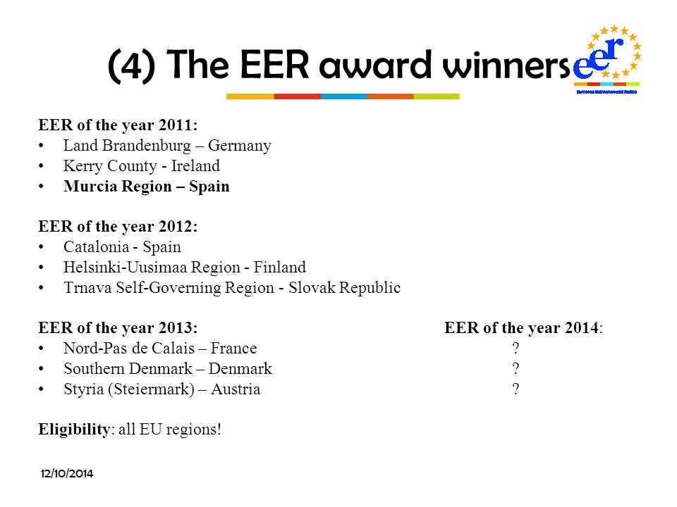 12/10/2014 (4) The EER award winners EER of the year 2011: Land Brandenburg – Germany Kerry County - Ireland Murcia Region – Spain EER of the year 2012: Catalonia - Spain Helsinki-Uusimaa Region - Finland Trnava Self-Governing Region - Slovak Republic EER of the year 2013: EER of the year 2014: Nord-Pas de Calais – France.