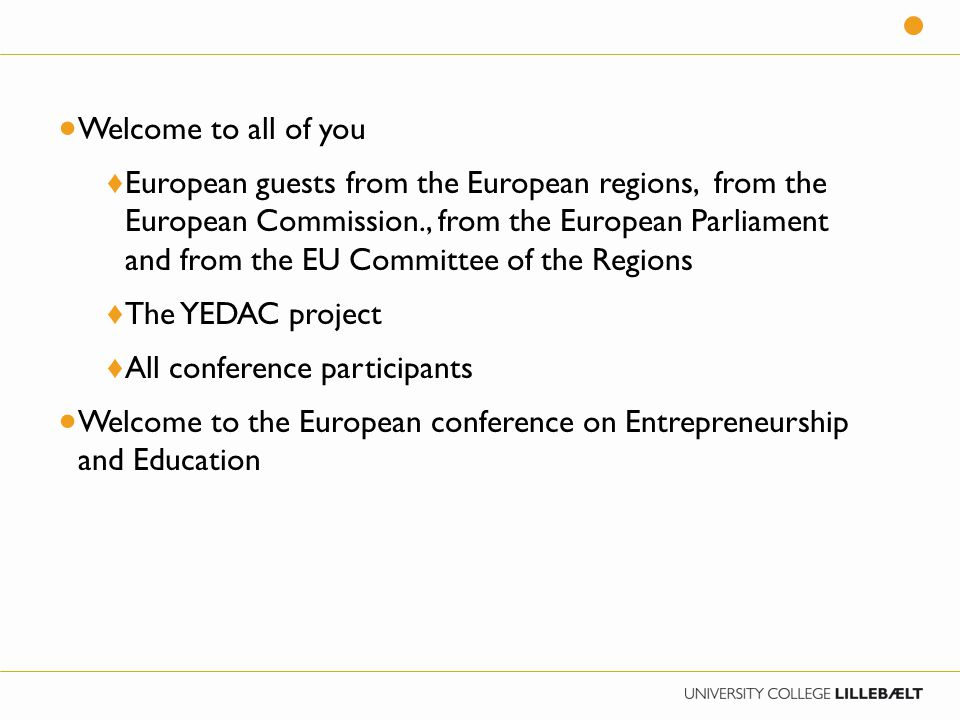  Welcome to all of you ♦ European guests from the European regions, from the European Commission., from the European Parliament and from the EU Committee of the Regions ♦ The YEDAC project ♦ All conference participants  Welcome to the European conference on Entrepreneurship and Education