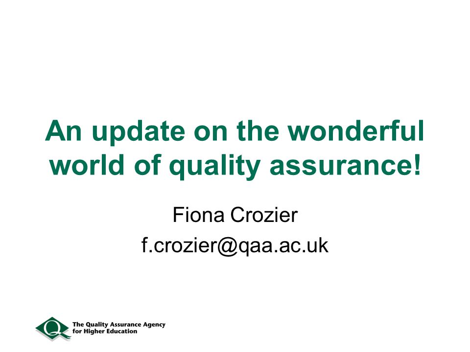 An update on the wonderful world of quality assurance! Fiona Crozier f.crozier@qaa.ac.uk