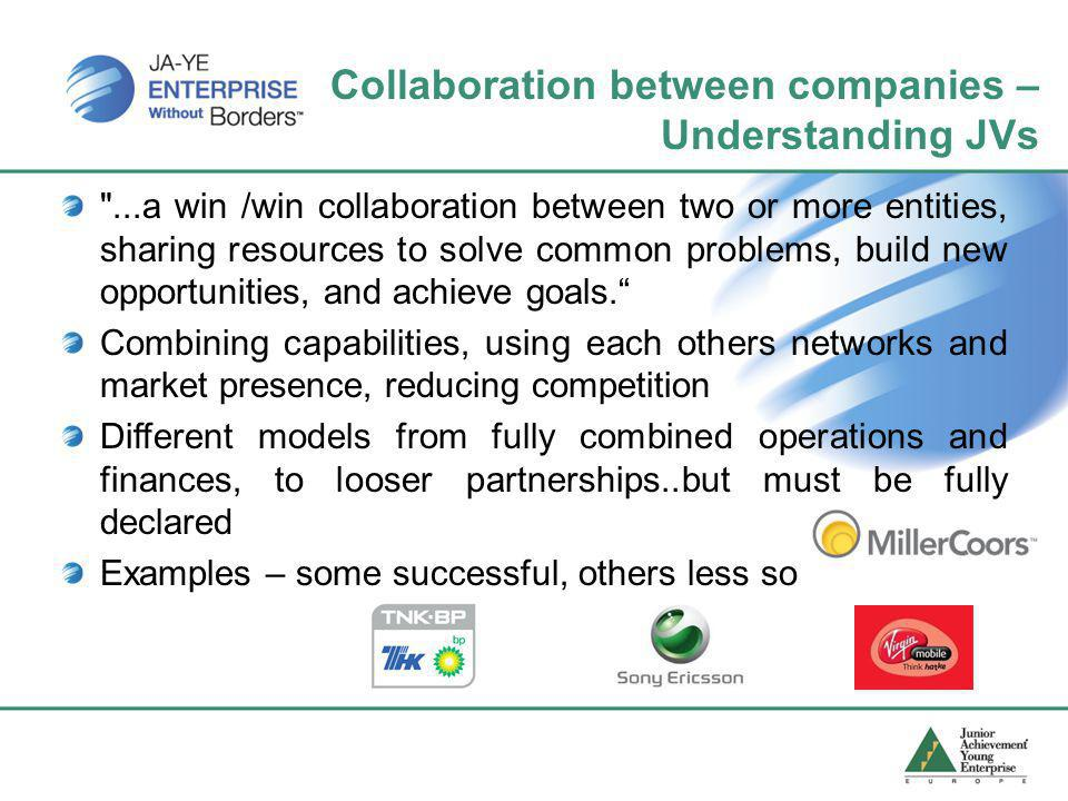 Collaboration between companies – Understanding JVs ...a win /win collaboration between two or more entities, sharing resources to solve common problems, build new opportunities, and achieve goals. Combining capabilities, using each others networks and market presence, reducing competition Different models from fully combined operations and finances, to looser partnerships..but must be fully declared Examples – some successful, others less so