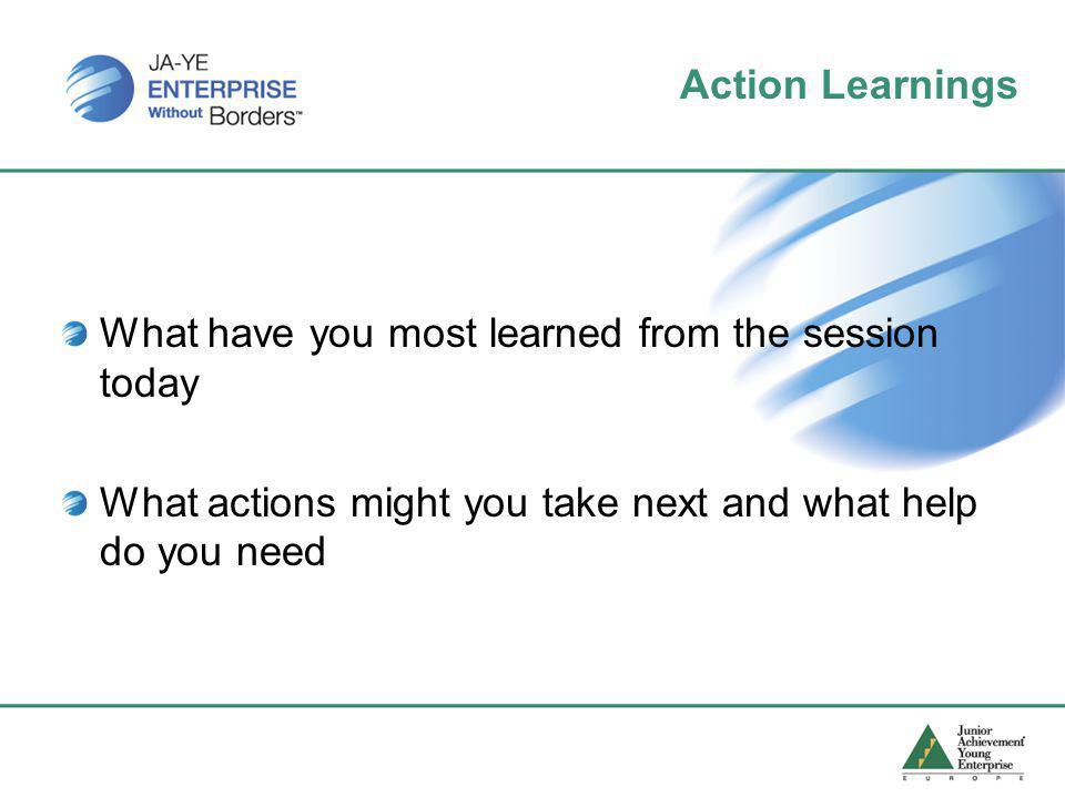 Action Learnings What have you most learned from the session today What actions might you take next and what help do you need
