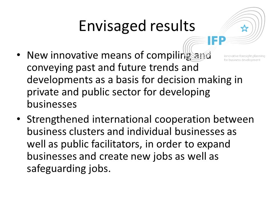 Envisaged results New innovative means of compiling and conveying past and future trends and developments as a basis for decision making in private and public sector for developing businesses Strengthened international cooperation between business clusters and individual businesses as well as public facilitators, in order to expand businesses and create new jobs as well as safeguarding jobs.