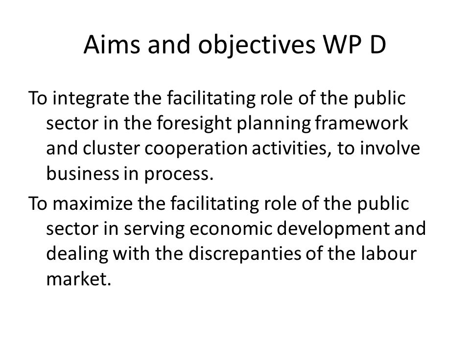 Aims and objectives WP D To integrate the facilitating role of the public sector in the foresight planning framework and cluster cooperation activities, to involve business in process.