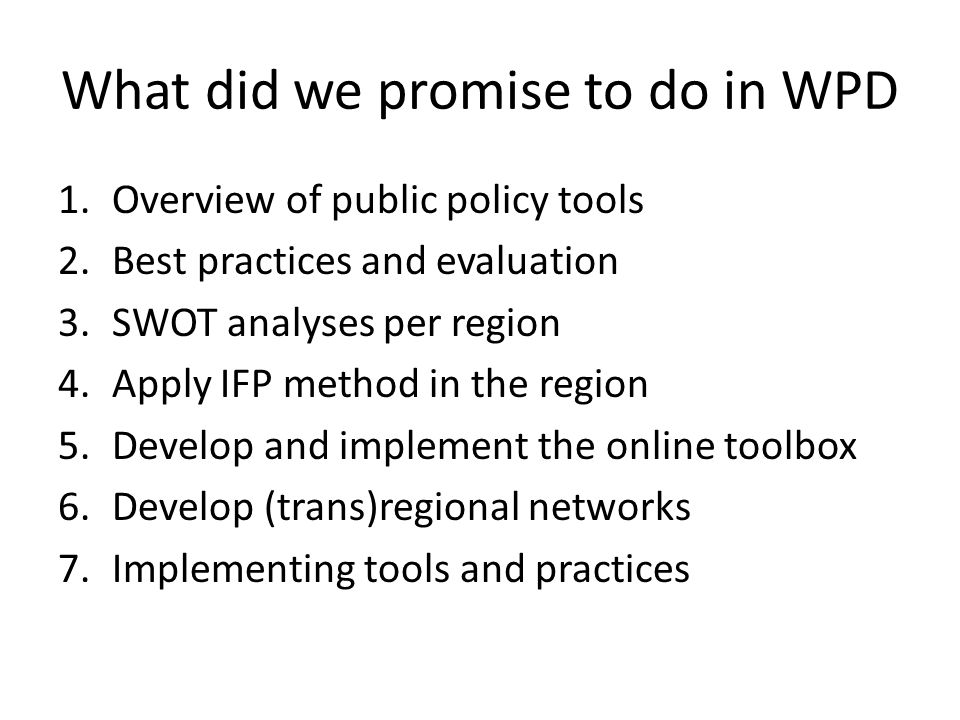 What did we promise to do in WPD 1.Overview of public policy tools 2.Best practices and evaluation 3.SWOT analyses per region 4.Apply IFP method in the region 5.Develop and implement the online toolbox 6.Develop (trans)regional networks 7.Implementing tools and practices