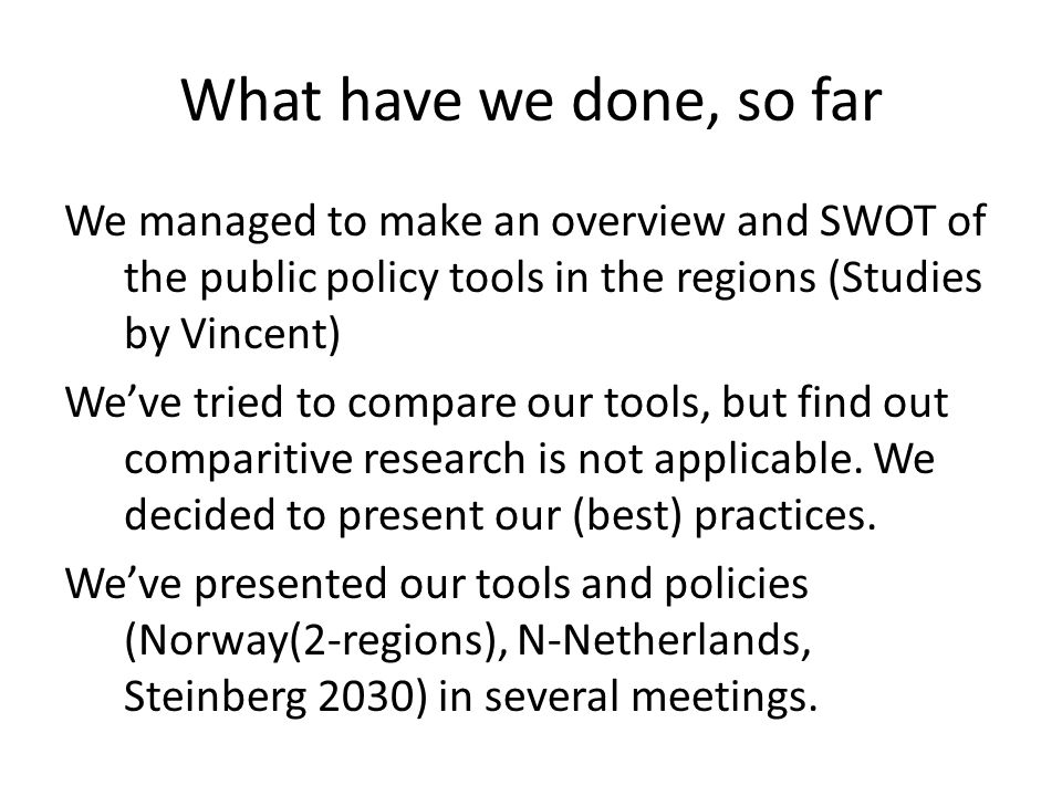 What have we done, so far We managed to make an overview and SWOT of the public policy tools in the regions (Studies by Vincent) We've tried to compare our tools, but find out comparitive research is not applicable.