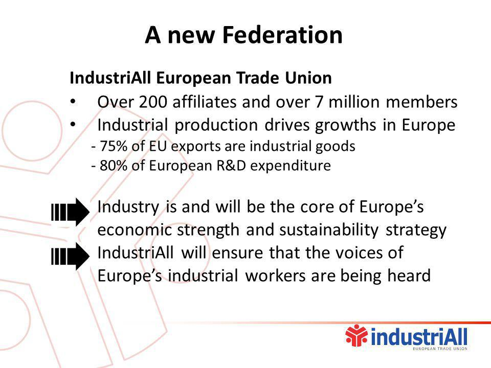 IndustriAll European Trade Union Over 200 affiliates and over 7 million members Industrial production drives growths in Europe - 75% of EU exports are