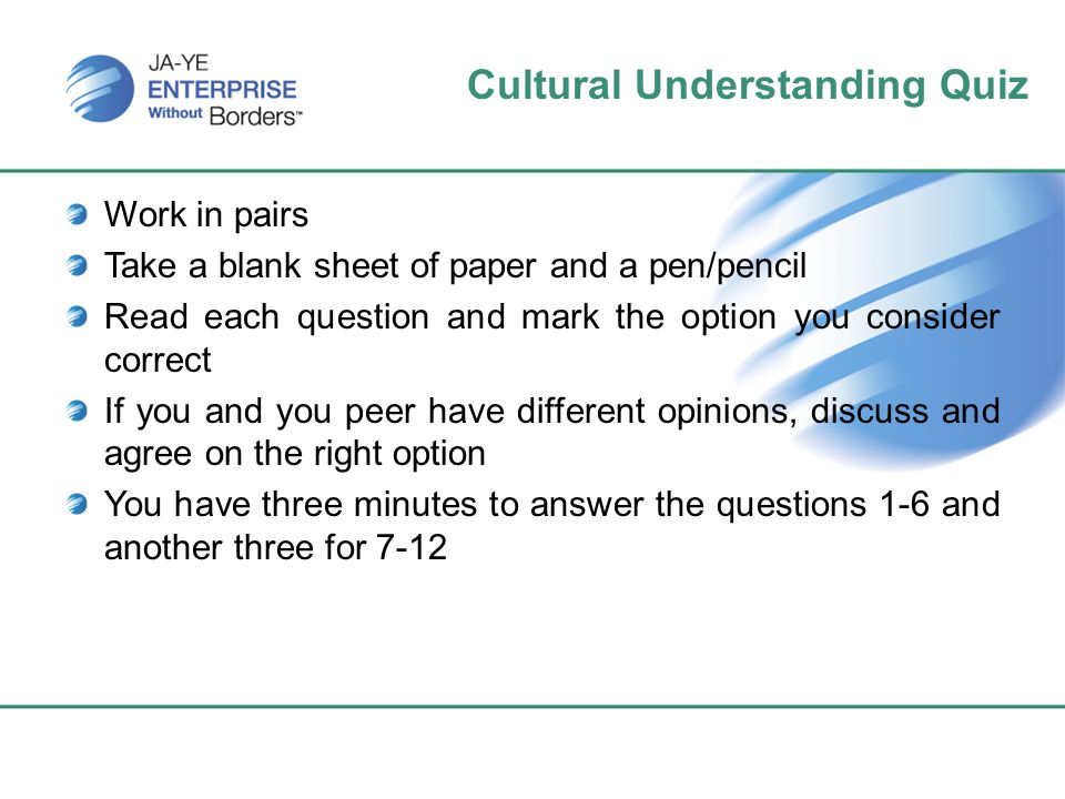Cultural Understanding Quiz Work in pairs Take a blank sheet of paper and a pen/pencil Read each question and mark the option you consider correct If you and you peer have different opinions, discuss and agree on the right option You have three minutes to answer the questions 1-6 and another three for 7-12