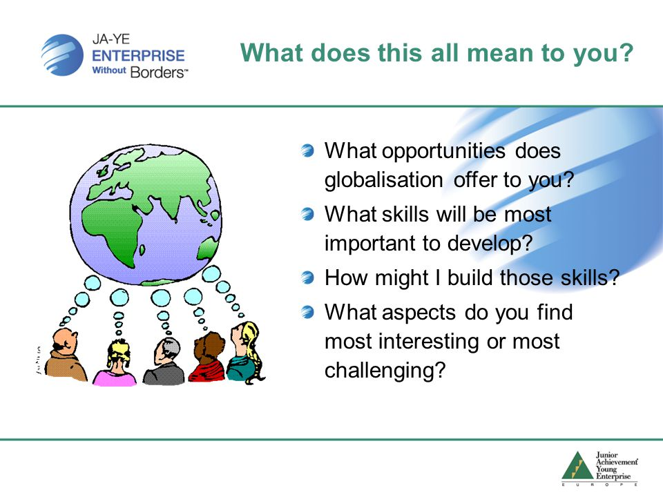 What does this all mean to you. What opportunities does globalisation offer to you.