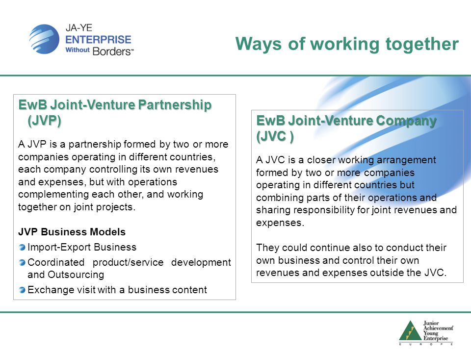 EwB Joint-Venture Partnership (JVP) A JVP is a partnership formed by two or more companies operating in different countries, each company controlling its own revenues and expenses, but with operations complementing each other, and working together on joint projects.