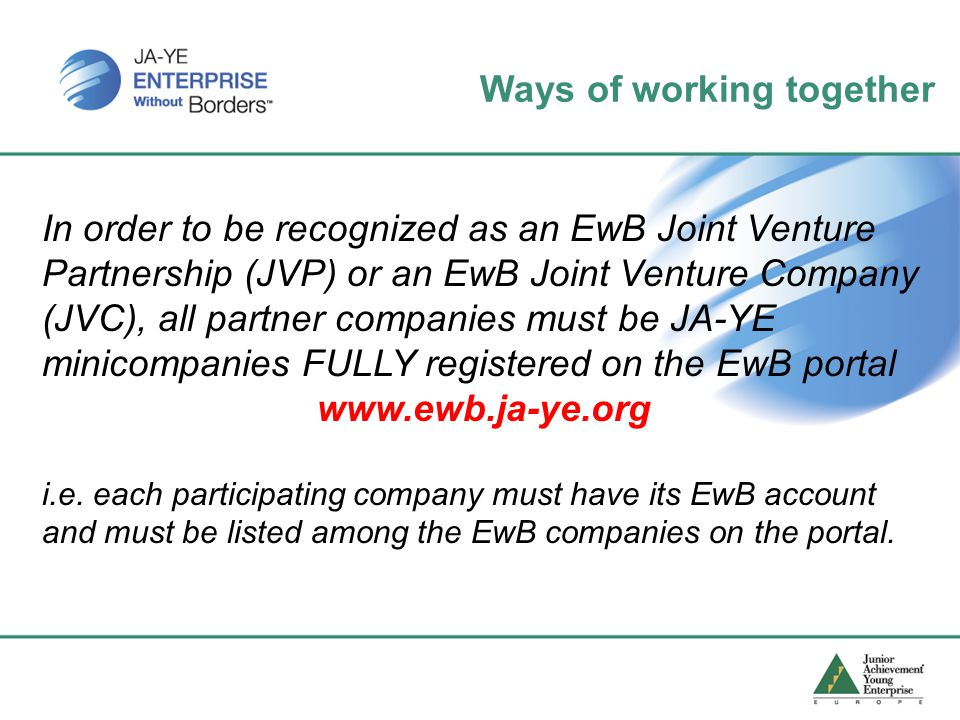 In order to be recognized as an EwB Joint Venture Partnership (JVP) or an EwB Joint Venture Company (JVC), all partner companies must be JA-YE minicompanies FULLY registered on the EwB portal www.ewb.ja-ye.org i.e.